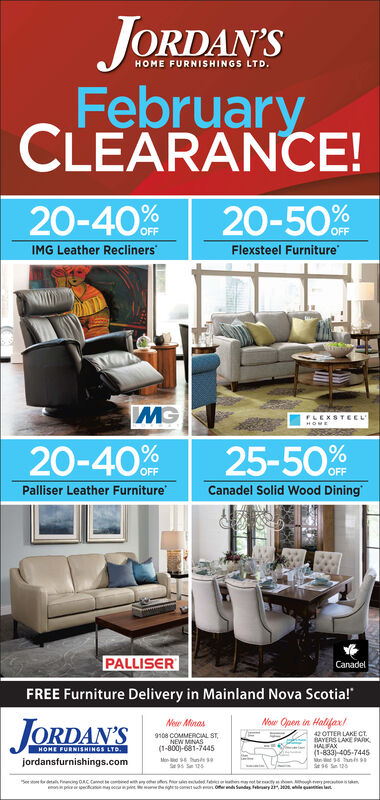 "JORDAN'SHOME FURNISHINGS LTD.FebruaryCLEARANCE!20-50%20-40%%IMG Leather ReclinersFlexsteel FurnitureFLEXSTEELHOME25-5020-40%OFFPalliser Leather FurnitureCanadel Solid Wood DiningPALLISERCanadelFREE Furniture Delivery in Mainland Nova Scotia!""JORDAN'SNoar Open in Halifax/New Minas42 OTTER LAKE CT.BAYERS LAKE PARKHALFAX(1-833) 405-74459108 COMMERCIAL ST,NEW MINAS(1-800)-681-7445HOME FURNISHINGS LTD.jordansfurnishings.comSe 95 S 125yot mwinted Febic ehesgrot beyOernd Sundas ebrury armonpriquete latw eawd JORDAN'S HOME FURNISHINGS LTD. February CLEARANCE! 20-50% 20-40%% IMG Leather Recliners Flexsteel Furniture FLEXSTEEL HOME 25-50 20-40% OFF Palliser Leather Furniture Canadel Solid Wood Dining PALLISER Canadel FREE Furniture Delivery in Mainland Nova Scotia!"" JORDAN'S Noar Open in Halifax/ New Minas 42 OTTER LAKE CT. BAYERS LAKE PARK HALFAX (1-833) 405-7445 9108 COMMERCIAL ST, NEW MINAS (1-800)-681-7445 HOME FURNISHINGS LTD. jordansfurnishings.com Se 95 S 125 yot m winted Febic ehes grot bey Oernd Sundas ebrury ar monpri quete lat w e awd"