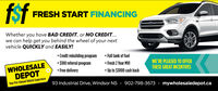 fsfTST FRESH START FINANCINGWhether you have BAD CREDIT, or NO CREDIT...we can help get you behind the wheel of your nextvehicle QUICKLY and EASILY! Credit rebuilding program $100 referral program Free delivery Full tank of fuel Fresh 2 Year MVIWE'RE PLEASED TO OFFERTHESE GREAT INCENTIVESWHOLESALEDEPOT Up to $3000 cash back93 Industrial Drive, Windsor NS . 902-798-3673 · mywholesaledepot.caYour Pre-Owned Vehicle Superstore fsf TST FRESH START FINANCING Whether you have BAD CREDIT, or NO CREDIT... we can help get you behind the wheel of your next vehicle QUICKLY and EASILY!  Credit rebuilding program  $100 referral program  Free delivery  Full tank of fuel  Fresh 2 Year MVI WE'RE PLEASED TO OFFER THESE GREAT INCENTIVES WHOLESALE DEPOT  Up to $3000 cash back 93 Industrial Drive, Windsor NS . 902-798-3673 · mywholesaledepot.ca Your Pre-Owned Vehicle Superstore