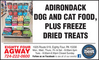 ADIRONDACKDOG AND CAT FOOD,AOSONORCKADRONACKPLUS FREEZEAUIRONDACKDRIED TREATSshenCACKEIGHTY FOUR 1025 Route 519, Eighty Four, PA 15330aapecter's Ofscal Ce C*2019*Mon., Wed., Thurs., Fri. & Sat. - 8:00am-5pmTues. - 8:00am-6:30pm Closed SundayAGWAYBEST OF THEbestObserer ReporterServing Ou Cemma724-222-0600Follow us on Facebook to see all of our events! fbervepo.noe 1 ADIRONDACK DOG AND CAT FOOD, AOSONORCK ADRONACK PLUS FREEZE AUIRONDACK DRIED TREATS shenCACK EIGHTY FOUR 1025 Route 519, Eighty Four, PA 15330 aapecter's Ofscal Ce C *2019* Mon., Wed., Thurs., Fri. & Sat. - 8:00am-5pm Tues. - 8:00am-6:30pm Closed Sunday AGWAY BEST OF THE best Obserer Reporter Serving Ou Cemma 724-222-0600 Follow us on Facebook to see all of our events! f bervepo. noe 1