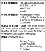 IN THE MATTER OF: The Companies Act, Chapter81, R.S.N.S., 1989,as amended;- and -IN THE MATTER OF: An application by RocalHolding Co. Limited for leaveto surrender its Certificate ofContinuance.NOTICE IS HEREBY GIVEN that Rocal HoldingCo. Limited intends to make an application to theRegistrar of Joint Stock Companies for leave tosurrender its Certificate of Continuance.DATED January 29, 2020.Kimberly BungayStewart McKelveySolicitor for Rocal HoldingCo. Limited IN THE MATTER OF: The Companies Act, Chapter 81, R.S.N.S., 1989, as amended; - and - IN THE MATTER OF: An application by Rocal Holding Co. Limited for leave to surrender its Certificate of Continuance. NOTICE IS HEREBY GIVEN that Rocal Holding Co. Limited intends to make an application to the Registrar of Joint Stock Companies for leave to surrender its Certificate of Continuance. DATED January 29, 2020. Kimberly Bungay Stewart McKelvey Solicitor for Rocal Holding Co. Limited