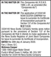 """IN THE MATTER OF: The Companies Act, R.S.N.S.1989, c.81, as amended (the""""Companies Act"""")- and -IN THE MATTER OF: The application of 3334140NOVA SCOTIA COMPANY forleave to surrender its Certificateof Incorporation pursuant toSection 137 of the Companies ActNOTICE3334140 Nova Scotia Company hereby gives noticepursuant to the provisions of Section 137 of theCompanies Act that it intends to make application tothe Nova Scotia Registrar of Joint Stock Companiesfor leave to surrender its Certificate of Incorporation.DATED the 28th day of January 2020.Fae J. Shaw, Q.C.Mclnnes Cooper1300-1969 Upper Water StreetPurdy's Wharf Tower II, Halifax, NS B3J 3R7Solicitor for 3334140 Nova Scotia Company IN THE MATTER OF: The Companies Act, R.S.N.S. 1989, c.81, as amended (the """"Companies Act"""") - and - IN THE MATTER OF: The application of 3334140 NOVA SCOTIA COMPANY for leave to surrender its Certificate of Incorporation pursuant to Section 137 of the Companies Act NOTICE 3334140 Nova Scotia Company hereby gives notice pursuant to the provisions of Section 137 of the Companies Act that it intends to make application to the Nova Scotia Registrar of Joint Stock Companies for leave to surrender its Certificate of Incorporation. DATED the 28th day of January 2020. Fae J. Shaw, Q.C. Mclnnes Cooper 1300-1969 Upper Water Street Purdy's Wharf Tower II, Halifax, NS B3J 3R7 Solicitor for 3334140 Nova Scotia Company"""
