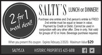 SALTY S LUNCH or DINNER!2 for 1 JALTY SLUNCH O DNNERI2 for 1Purchase one entrée and 2nd person's entrée is FREE!2nd entrée must be equal or lesser in value.Payment by Credit or Debit. Cannot be used inconjunction with any other offer. Dine in only. Not validfor groups of 10 or more. Beverage purchase required.meal deal!When you present this coupon. Expires January 19/2020. Maximum Value $29SALTYS.CAHISTORIC PROPERTIES 423-6818 SALTY S LUNCH or DINNER! 2 for 1 JALTY SLUNCH O DNNERI 2 for 1 Purchase one entrée and 2nd person's entrée is FREE! 2nd entrée must be equal or lesser in value. Payment by Credit or Debit. Cannot be used in conjunction with any other offer. Dine in only. Not valid for groups of 10 or more. Beverage purchase required. meal deal! When you present this coupon. Expires January 19/2020. Maximum Value $29 SALTYS.CA HISTORIC PROPERTIES 423-6818