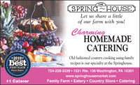 THESPRING HOUSELet us share a littleof our farm with you!CharmingHOMEMADECATERINGOld fashioned country cooking using familyrecipes is our specialty at the Springhouse.Commanity2019*rtera OfficbestBEST OF THE724-228-3339  1531 Rte. 136 Washington, PA 15301www.springhousemarket.comFIRST PLACEObserver ReporterBervisving Outeepta.coCommunityFamily Farm  Eatery  Country Store  Catering#1 Catereray's Choce Awards.Since 1808 THE SPRING HOUSE Let us share a little of our farm with you! Charming HOMEMADE CATERING Old fashioned country cooking using family recipes is our specialty at the Springhouse. Commanity 2019* rtera Offic best BEST OF THE 724-228-3339  1531 Rte. 136 Washington, PA 15301 www.springhousemarket.com FIRST PLACE Observer Reporter Bervis ving Out eepta.co Community Family Farm  Eatery  Country Store  Catering #1 Caterer ay's Choce Awards. Since 1808