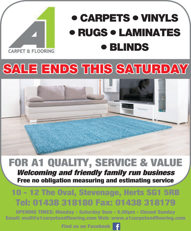 CARPETS  VINYLS RUGS  LAMINATES BLINDSCARPET & FLOORINGSALE ENDS THIS SATURDAYFOR A1 QUALITY, SERVICE & VALUEWelcoming and friendly family run businessFree no obligation measuring and estimating service10 - 12 The Oval, Stevenage, Herts SG1 5RBTel: 01438 318180 Fax: 01438 318179OPENING TIMES: Monday- Saturday 9am-5.00pm - Closed SundayEmail: mail@a1carpetandflooring.com Web: www.alcarpetandflooring.comFind us on Facebook f  CARPETS  VINYLS  RUGS  LAMINATES  BLINDS CARPET & FLOORING SALE ENDS THIS SATURDAY FOR A1 QUALITY, SERVICE & VALUE Welcoming and friendly family run business Free no obligation measuring and estimating service 10 - 12 The Oval, Stevenage, Herts SG1 5RB Tel: 01438 318180 Fax: 01438 318179 OPENING TIMES: Monday- Saturday 9am-5.00pm - Closed Sunday Email: mail@a1carpetandflooring.com Web: www.alcarpetandflooring.com Find us on Facebook f
