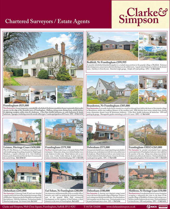 Clarke&SimpsonChartered Surveyors / Estate AgentsBedfield, Nr Framlingham £399,995A recently refarbished detached bungalow in a tacked away position in the popular village of Bedfield. Entrancehall, siming room, oonservatory, kitchen/dining room & utility noom. 3good-sined bedrooms, bathroom & showerroom. Gardens to front & reat. Atached single garage. Ample off road parking. EPC - E Ref: 6260Framlingham (825,000New Instroction A most impreive, extended & refurbished 4bedroom standalone house in groundsofjustunderan acre, on the edge of the desirable toen of Framlingham. Halway, sitting room, dining room, stylish kitchen& adjoining orangery, utility room & cloakroom. 4 first floor double bedrooms, en-uite bathrom & familybathroom. 2garages, workabop, stores &outsideolfice/gym. Landscaped gardens of0.9 acres. EPC-D Ref6342Brandeston, Nr Framlingham C385,000New Initruction A venatile chalet houe situated on a imallno through lane within the heart of the popular villageof Brandeston, within casy walking distance of the escellent pub. Hall, kinchen, boot room, sitting room, diningroom, downstain shower room & downitairs bedroom. 2 fint floor double bedrooms & batheoom. Off-coadparking & garage. Manageable garden estending in all to 0.1 acres. EPC - C Refi 6345Framlingham C379,500New Price A drached moderm hous en the popular Fakher Felddevelopement. Sating room, dining non, kichen/beakfast noom,udy deakosom k vliy mon. Mater bednom widh en-iteahover noom, 3 further double bednsoma & family butroom.Gudesenofiont kear. Aacheddonble garage. EPCiCRf0Leiston, Heritage Coast C430,000Plot 27, The Birmern, is a 4 bedroom detached housewith double garage & parking, located on NightingaleMeadows, a superb collection of 2, 3 & 4 bedroomhomes perfecetly positioned for the best of countryside& coastal living Refi 60/27Debenham 375,000Animgeculve familyhoe compriing siting room, kischen&dining room, tudyplaynoom with wet rom, utility oom&doakroom. Master bedroom with en-site shower oom,3farther bedroom& familybathroom. Generoun driveway.Landcaped rear garden. ÉPC - D Refi 6308Framlingham OIEO (265,000New latrection As oonded semi-detached houe enjoyinguitempted vie of Franlngham Catlejutasheet walk fthe amenities of the tw. Doing oom, siting noom, kinchen/berakfiet om uility ecakdokrom. Sbedrooms bathoomGaragr purking di ganden No krwd chain. EC-C RefAlilMiddleton, Nr Heritage Coast £150,000NewIntruction Amodemised end-of-termace bungalowoccupying a ubutantial plot clove to the beart of thepopular village of Middleton. Entrance hallvitting oomkinchen, double bedroom & wet room. Enclosed gardensto front & rear. Ol-road parking EPC -E Refi6321Debenham C245,000Earl Soham, Nr Framlingham £200,000An impresive, well presented deasily accessible officebusinea unit, with car parking & courtyard, formingpart of the popular Moat Park commercialdevelopment on the outikins of Earl Soham, ashortdistance to the west of Framlingham. Ref 6222Debenham C180,000New Insction A chaming somi-detached ovetage locanedclose to the heart of the popularvillage of Debenham. Entranceponch, iting om/diningoom kinchen. Fintfoorbedroowith meanine ara & thower noom. Enclosed gnden to mar& paved landicaped ara to foee. EC-FRef6New Instrection A charning Grade II isted semi-detachedcottage locatod in the beart of the popular d picturenquevillageofebenham. Siningroom,kindhenbeeakfaetnonkgroundSoor bathroom. 2int floor bedeom. Encosed gnden.Detached single pnge. No forwand chain. Refi 6341Clarke and Simpson, Well Close Square, Framlingham, Suffolk IP13 9DUT: 01728 724200www.clarkeandsimpson.co.ukRICS Clarke& Simpson Chartered Surveyors / Estate Agents Bedfield, Nr Framlingham £399,995 A recently refarbished detached bungalow in a tacked away position in the popular village of Bedfield. Entrance hall, siming room, oonservatory, kitchen/dining room & utility noom. 3good-sined bedrooms, bathroom & shower room. Gardens to front & reat. Atached single garage. Ample off road parking. EPC - E Ref: 6260 Framlingham (825,000 New Instroction A most impreive, extended & refurbished 4bedroom standalone house in groundsofjustunder an acre, on the edge of the desirable toen of Framlingham. Halway, sitting room, dining room, stylish kitchen & adjoining orangery, utility room & cloakroom. 4 first floor double bedrooms, en-uite bathrom & family bathroom. 2garages, workabop, stores &outsideolfice/gym. Landscaped gardens of0.9 acres. EPC-D Ref6342 Brandeston, Nr Framlingham C385,000 New Initruction A venatile chalet houe situated on a imallno through lane within the heart of the popular village of Brandeston, within casy walking distance of the escellent pub. Hall, kinchen, boot room, sitting room, dining room, downstain shower room & downitairs bedroom. 2 fint floor double bedrooms & batheoom. Off-coad parking & garage. Manageable garden estending in all to 0.1 acres. EPC - C Refi 6345 Framlingham C379,500 New Price A drached moderm hous en the popular Fakher Feld developement. Sating room, dining non, kichen/beakfast noom, udy deakosom k vliy mon. Mater bednom widh en-ite ahover noom, 3 further double bednsoma & family butroom. Gudesenofiont kear. Aacheddonble garage. EPCiCRf0 Leiston, Heritage Coast C430,000 Plot 27, The Birmern, is a 4 bedroom detached house with double garage & parking, located on Nightingale Meadows, a superb collection of 2, 3 & 4 bedroom homes perfecetly positioned for the best of countryside & coastal living Refi 60/27 Debenham 375,000 Animgeculve familyhoe compriing siting room, kischen &dining room, tudyplaynoom with wet rom, utility oom &doakroom. Master bedroom with en-site shower oom, 3farther bedroom& familybathroom. Generoun driveway. Landcaped rear garden. ÉPC - D Refi 6308 Framlingham OIEO (265,000 New latrection As oonded semi-detached houe enjoying uitempted vie of Franlngham Catlejutasheet walk f the amenities of the tw. Doing oom, siting noom, kinchen/ berakfiet om uility ecakdokrom. Sbedrooms bathoom Garagr purking di ganden No krwd chain. EC-C RefA lil Middleton, Nr Heritage Coast £150,000 NewIntruction Amodemised end-of-termace bungalow occupying a ubutantial plot clove to the beart of the popular village of Middleton. Entrance hallvitting oom kinchen, double bedroom & wet room. Enclosed gardens to front & rear. Ol-road parking EPC -E Refi6321 Debenham C245,000 Earl Soham, Nr Framlingham £200,000 An impresive, well presented deasily accessible office businea unit, with car parking & courtyard, forming part of the popular Moat Park commercial development on the outikins of Earl Soham, ashort distance to the west of Framlingham. Ref 6222 Debenham C180,000 New Insction A chaming somi-detached ovetage locaned close to the heart of the popularvillage of Debenham. Entrance ponch, iting om/diningoom kinchen. Fintfoorbedroo with meanine ara & thower noom. Enclosed gnden to mar & paved landicaped ara to foee. EC-FRef6 New Instrection A charning Grade II isted semi-detached cottage locatod in the beart of the popular d picturenquevillage ofebenham. Siningroom,kindhenbeeakfaetnonkground Soor bathroom. 2int floor bedeom. Encosed gnden. Detached single pnge. No forwand chain. Refi 6341 Clarke and Simpson, Well Close Square, Framlingham, Suffolk IP13 9DU T: 01728 724200 www.clarkeandsimpson.co.uk RICS