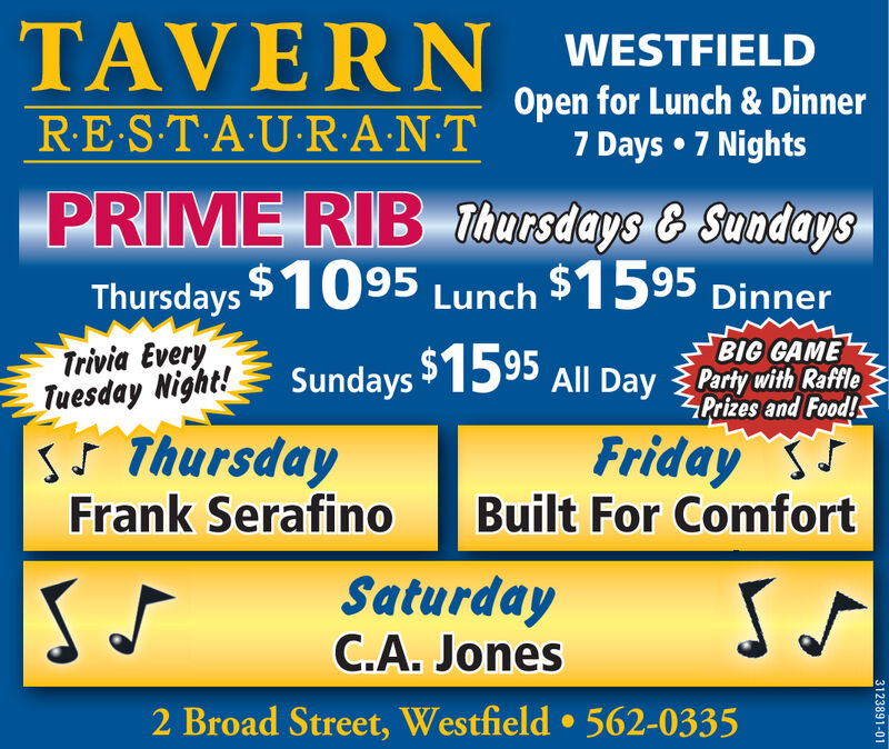 TAVERN WESTFIELDRE S-T-A U-R:A-N-TOpen for Lunch & Dinner7 Days  7 NightsPRIME RIB Thursdays & SundaysThursdays $1095 Lunch $1595 DinnerTrivia EveryTuesday Night!sS ThursdayFrank SerafinoBIG GAMESundays 1595eAll Day Party with RafflePrizes and Food!Friday SBuilt For ComfortSaturdayC.A. Jones2 Broad Street, Westfield  562-03353123891-01 TAVERN WESTFIELD RE S-T-A U-R:A-N-T Open for Lunch & Dinner 7 Days  7 Nights PRIME RIB Thursdays & Sundays Thursdays $1095 Lunch $1595 Dinner Trivia Every Tuesday Night! sS Thursday Frank Serafino BIG GAME Sundays 1595 e All Day Party with Raffle Prizes and Food! Friday S Built For Comfort Saturday C.A. Jones 2 Broad Street, Westfield  562-0335 3123891-01