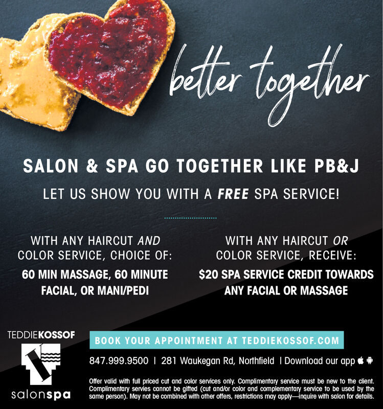 hatertgeherSALON & SPA GO TOGETHER LIKE PB&JLET US SHOW YOU WITH A FREE SPA SERVICE!WITH ANY HAIRCUT ANDWITH ANY HAIRCUT ORCOLOR SERVICE, CHOICE OF:COLOR SERVICE, RECEIVE:$20 SPA SERVICE CREDIT TOWARDS60 MIN MASSAGE, 60 MINUTEFACIAL, OR MANI/PEDIANY FACIAL OR MASSAGETEDDIEKOSSOFBOOK YOUR APPOINTMENT AT TEDDIEKOSSOF.COM847.999.9500 I 281 Waukegan Rd, Northfield I Download our app eOffer valid with fll priced cut and color services only. Complimentary service must be new to the client.Complimentary servies cannot be gifted (cut and/or color and complementary service to be used by thesame person). May not be combined with other offers, restrictions may apply-inquire with salon for details.salonspa hatertgeher SALON & SPA GO TOGETHER LIKE PB&J LET US SHOW YOU WITH A FREE SPA SERVICE! WITH ANY HAIRCUT AND WITH ANY HAIRCUT OR COLOR SERVICE, CHOICE OF: COLOR SERVICE, RECEIVE: $20 SPA SERVICE CREDIT TOWARDS 60 MIN MASSAGE, 60 MINUTE FACIAL, OR MANI/PEDI ANY FACIAL OR MASSAGE TEDDIEKOSSOF BOOK YOUR APPOINTMENT AT TEDDIEKOSSOF.COM 847.999.9500 I 281 Waukegan Rd, Northfield I Download our app e Offer valid with fll priced cut and color services only. Complimentary service must be new to the client. Complimentary servies cannot be gifted (cut and/or color and complementary service to be used by the same person). May not be combined with other offers, restrictions may apply-inquire with salon for details. salonspa