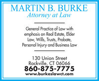 MARTIN B. BURKEAttorney at LawGeneral Practice of Law withemphasis on Real Estate, ElderLaw, Wills, Trusts, Probate,Personal Injury and Business Law130 Union StreetRockville, CT 06066860-875-7775www.burkeslawct.com MARTIN B. BURKE Attorney at Law General Practice of Law with emphasis on Real Estate, Elder Law, Wills, Trusts, Probate, Personal Injury and Business Law 130 Union Street Rockville, CT 06066 860-875-7775 www.burkeslawct.com