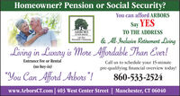 "Homeowner? Pension or Social Security?You can afford ARBORSSay YESTO THE ADDRESSARBORSOF HOP KROOKLife PlanRetiremeine ComNAnity& All-Inclusive Retirement LivingLiving in Luxury is More Afordable Than Ever!Entrance Fee or RentalCall us to schedule your 15-minutepre-qualifying financial overview today!(no buy-in)""You Can Afford Arbors""!860-533-2524