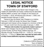 """LEGAL NOTICETOWN OF STAFFORDAll persons liable to pay Sewer User Charges in theTOWN OF STAFFORD are hereby notified that the SECONDINSTALLMENT of sewer user charges on the Grand Listof October 1, 2018, will become due January 1, 2020, andpayable through February 3, 2020.Failure to pay the Sewer User Charges on or beforeFebruary 3, 2020 will render the Sewer User Chargesdelinquent and interest will be charged at a minimum of $2.00or 1.5% per month from the due date of January 1, 2020.**Please note location for payments made in person.""""Sewer User Charges may be paid at the Water PollutionControl Facility, 50 River Road, Stafford Springs, CT;Monday through Thursday 8:00 a.m.  3:30 p.m.; and Friday8:00 a.m.  11:30 a.m. Sewer fees may also be paid onlineat http://www.staffordct.org/wpca_feepay.php.**Jane LaMorteCollector of WPCA RevenueTown of StaffordWater Pollution Control Authority LEGAL NOTICE TOWN OF STAFFORD All persons liable to pay Sewer User Charges in the TOWN OF STAFFORD are hereby notified that the SECOND INSTALLMENT of sewer user charges on the Grand List of October 1, 2018, will become due January 1, 2020, and payable through February 3, 2020. Failure to pay the Sewer User Charges on or before February 3, 2020 will render the Sewer User Charges delinquent and interest will be charged at a minimum of $2.00 or 1.5% per month from the due date of January 1, 2020. **Please note location for payments made in person."""" Sewer User Charges may be paid at the Water Pollution Control Facility, 50 River Road, Stafford Springs, CT; Monday through Thursday 8:00 a.m.  3:30 p.m.; and Friday 8:00 a.m.  11:30 a.m. Sewer fees may also be paid online at http://www.staffordct.org/wpca_feepay.php. ** Jane LaMorte Collector of WPCA Revenue Town of Stafford Water Pollution Control Authority"""