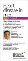 Heartdisease inmenfree info sessionThur., Feb. 6| 6:30-8pmRisks specific to menImportance of early detectionHow preventative therapy can lowerrisk of heart attack and strokeI Plus, Q&A with the doctorPRESENTER:WaseemChaudhry, MDBoard certified incardiovascular medicineWHERE:Hartford HealthCare Tallwood Men's Health10 Birdseye Road, FarmingtonConference RoomREGISTRATION REQUIRED:1.855.HHC.HERE (1.855.442.4373)HartfordHealthCare.org/MenHartfordHealthCareTallwood Men's Health Heart disease in men free info session Thur., Feb. 6| 6:30-8pm Risks specific to men Importance of early detection How preventative therapy can lower risk of heart attack and stroke I Plus, Q&A with the doctor PRESENTER: Waseem Chaudhry, MD Board certified in cardiovascular medicine WHERE: Hartford HealthCare Tallwood Men's Health 10 Birdseye Road, Farmington Conference Room REGISTRATION REQUIRED: 1.855.HHC.HERE (1.855.442.4373) HartfordHealthCare.org/Men Hartford HealthCare Tallwood Men's Health
