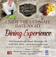 SAVORGRILLEENJOY THE ULTIMATEDATE NIGHTDining Experience2934 Seisholtzville Road, Macungie, PA(610)-845-2010 ~ www.savorygrille.comHours:Wednesday-Saturday 4:30pm-10pmSunday: 1pm-8pmAMERKNDORLESSMasterCardVISA SAVOR GRILLE ENJOY THE ULTIMATE DATE NIGHT Dining Experience 2934 Seisholtzville Road, Macungie, PA (610)-845-2010 ~ www.savorygrille.com Hours: Wednesday-Saturday 4:30pm-10pm Sunday: 1pm-8pm AMERKN DORLESS MasterCard VISA