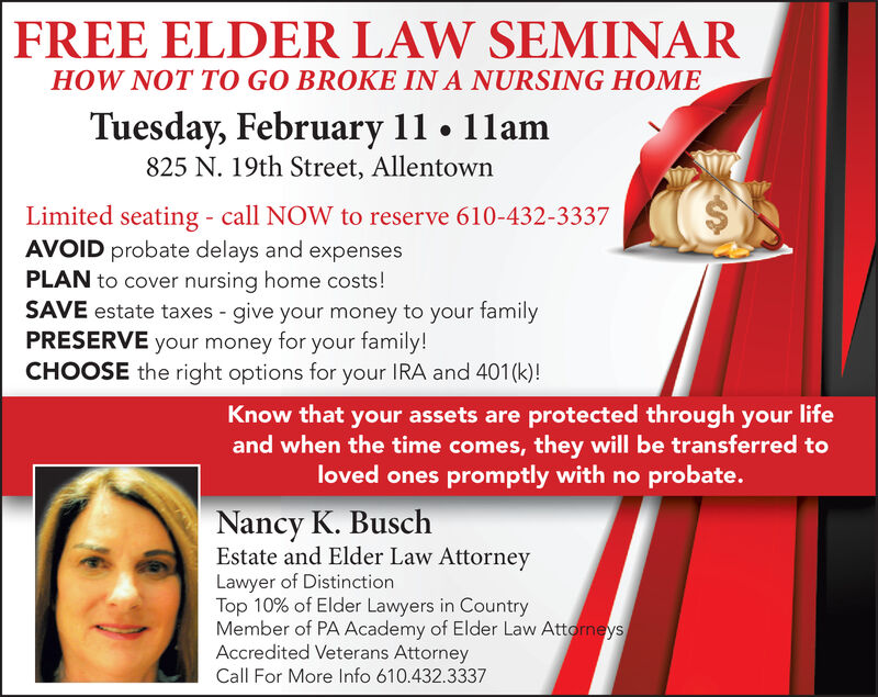 FREE ELDER LAW SEMINARHOW NOT TO GO BROKE IN A NURSING HOMETuesday, February 11 1lam825 N. 19th Street, AllentownLimited seating - call NOW to reserve 610-432-3337AVOID probate delays and expensesPLAN to cover nursing home costs!SAVE estate taxes give your money to your tamilyPRESERVE your money for your family!CHOOSE the right options for your IRA and 401(k)!Know that your assets are protected through your lifeand when the time comes, they will be transferred toloved ones promptly with no probate.Nancy K. BuschEstate and Elder Law AttorneyLawyer of DistinctionTop 10% of Elder Lawyers in CountryMember of PA Academy of Elder Law AttorneysAccredited Veterans AttorneyCall For More Info 610.432.3337 FREE ELDER LAW SEMINAR HOW NOT TO GO BROKE IN A NURSING HOME Tuesday, February 11 1lam 825 N. 19th Street, Allentown Limited seating - call NOW to reserve 610-432-3337 AVOID probate delays and expenses PLAN to cover nursing home costs! SAVE estate taxes give your money to your tamily PRESERVE your money for your family! CHOOSE the right options for your IRA and 401(k)! Know that your assets are protected through your life and when the time comes, they will be transferred to loved ones promptly with no probate. Nancy K. Busch Estate and Elder Law Attorney Lawyer of Distinction Top 10% of Elder Lawyers in Country Member of PA Academy of Elder Law Attorneys Accredited Veterans Attorney Call For More Info 610.432.3337