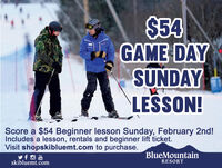 $54GAME DAYSUNDAYLESSON!Score a $54 Beginner lesson Sunday, February 2nd!Includes a lesson, rentals and beginner lift ticket.Visit shopskibluemt.com to purchase.BlueMountainskibluemt.comRESORT $54 GAME DAY SUNDAY LESSON! Score a $54 Beginner lesson Sunday, February 2nd! Includes a lesson, rentals and beginner lift ticket. Visit shopskibluemt.com to purchase. BlueMountain skibluemt.com RESORT