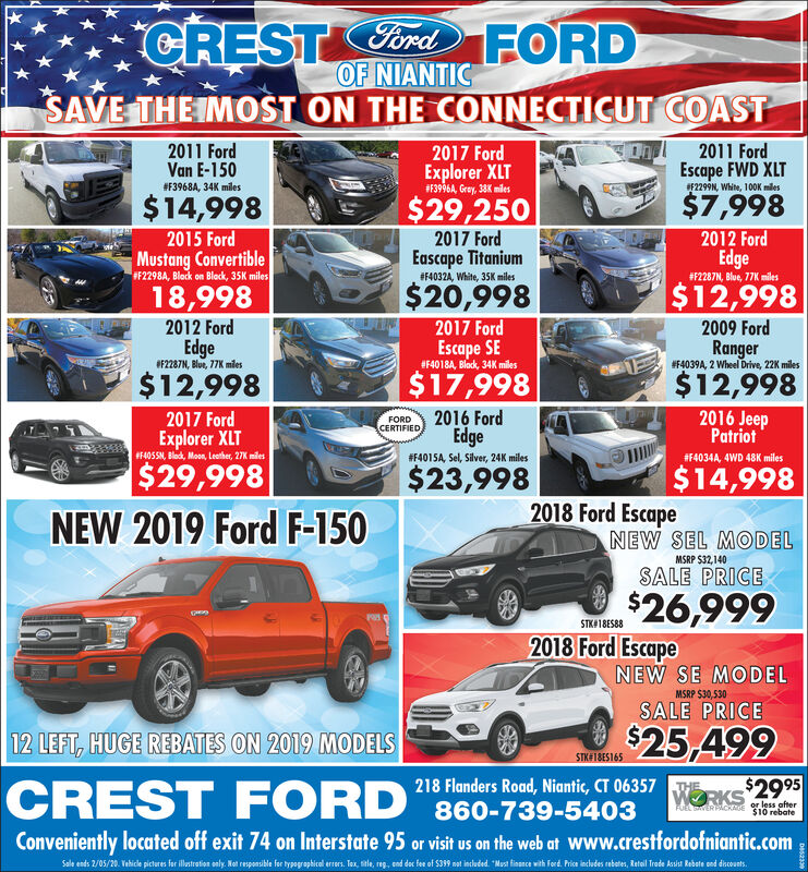 """CRESTCord FORDOF NIANTICSAVE THE IMOST ON THE CONNECTICUT COAST2011 Ford2011 FordVan E-1502017 FordExplorer XLT#F3996A, Gray, 38K mlesEscape FWD XLTF2299N, White, 100K miles#F3968A, 34K miles$7,998$14,998$29,2502012 FordEdge2017 FordEascape Titanium2015 FordMustang ConvertibleF2298A, Block on Block, 35K miles#F4032A, White, 35K miles#F2287N, Blue, 77K miles$20,998$12,99818,9982017 Ford2012 Ford2009 FordEdgeOF2287N, Blue, 77K mlesEscape SE#F4018A, Black, 34K milesRanger#F4039A, 2 Wheel Drive, 22K miles$12,9982016 Jeep$17,998$12,9982016 Ford2017 FordExplorer XLTFORDCERTIFIED,EdgePatriotF405SN, Blodk, Moon, Leather, 27K miles#F4015A, Sel, Silver, 24K miles#F4034A, 4WD 48K miles$29,998NEW 2019 Ford F-150$23,998$14,9982018 Ford EscapeNEW SEL MODELMSRP $32,140SALE PRICESTUIES26,9992018 Ford EscapeSTK418ES88NEW SE MODELMSRP $30,530SALE PRICESuS25,499218 Flanders Road, Niantic, CT 06357 WE12 LEFT, HUGE REBATES ON 2019 MODELSSIKE1BES165CREST FORD """"860-739-5403WORKS 2995or less after$10 rebateFUEL TERPACKAGEConveniently located off exit 74 on Interstate 95 or visit us on the web at www.crestfordofniantic.comSale ends 2/05/20. Vehicle pictures for illatrtion only. Not responsible for typographical errs. Tox, stle, reg, end dec fee of S399 nat included. """"Mast finance with Ford. Price includes rebetes, Retal Trode Asiat Rebate ond ducounts. CREST Cord FORD OF NIANTIC SAVE THE IMOST ON THE CONNECTICUT COAST 2011 Ford 2011 Ford Van E-150 2017 Ford Explorer XLT #F3996A, Gray, 38K mles Escape FWD XLT F2299N, White, 100K miles #F3968A, 34K miles $7,998 $14,998 $29,250 2012 Ford Edge 2017 Ford Eascape Titanium 2015 Ford Mustang Convertible F2298A, Block on Block, 35K miles #F4032A, White, 35K miles #F2287N, Blue, 77K miles $20,998 $12,998 18,998 2017 Ford 2012 Ford 2009 Ford Edge OF2287N, Blue, 77K mles Escape SE #F4018A, Black, 34K miles Ranger #F4039A, 2 Wheel Drive, 22K miles $12,998 2016 Jeep $17,998 $12,998 2016 Ford 2017 Ford Explorer XLT FORD CERTIFIED, Edge Patriot F405SN, Blo"""