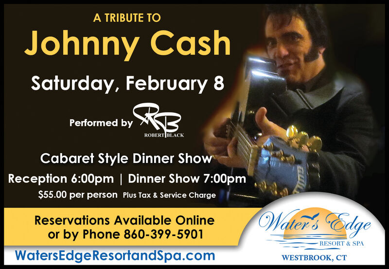 A TRIBUTE TOJohnny CashSaturday, February 8Performed byROBERT BLACKCabaret Style Dinner ShowReception 6:00pm | Dinner Show 7:00pm$55.00 per person Plus Tax & Service ChargeWater's EdgeReservations Available Onlineor by Phone 860-399-5901RESORT & SPAWatersEdgeResortandSpa.comWESTBROOK, CT A TRIBUTE TO Johnny Cash Saturday, February 8 Performed by ROBERT BLACK Cabaret Style Dinner Show Reception 6:00pm | Dinner Show 7:00pm $55.00 per person Plus Tax & Service Charge Water's Edge Reservations Available Online or by Phone 860-399-5901 RESORT & SPA WatersEdgeResortandSpa.com WESTBROOK, CT