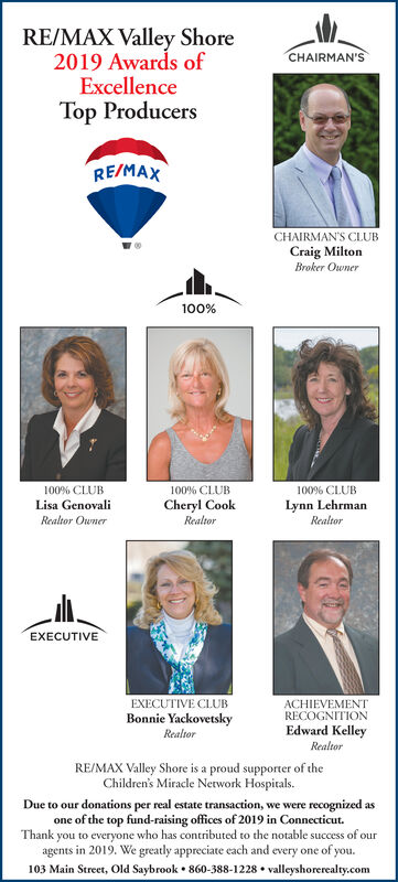 RE/MAX Valley Shore2019 Awards ofExcellenceTop ProducersCHAIRMAN'SRE/MAXCHAIRMAN'S CLUBCraig MiltonBroker Owner100%100% CLUB100% CLUB100% CLUBLynn LehrmanRealtorCheryl CookRealtorLisa GenovaliRealtor OwnerEXECUTIVEEXECUTIVE CLUBACHIEVEMENTRECOGNITIONEdward KelleyBonnie YackovetskyRealtorRealtorRE/MAX Valley Shore is a proud supporter of theChildren's Miracle Network Hospitals.Due to our donations per real estate transaction, we were recognized asone of the top fund-raising offices of 2019 in Connecticut.Thank you to everyone who has contributed to the notable success of ouragents in 2019. We greatly appreciate each and every one of you.103 Main Street, Old Saybrook  860-388-1228  valleyshorerealty.com RE/MAX Valley Shore 2019 Awards of Excellence Top Producers CHAIRMAN'S RE/MAX CHAIRMAN'S CLUB Craig Milton Broker Owner 100% 100% CLUB 100% CLUB 100% CLUB Lynn Lehrman Realtor Cheryl Cook Realtor Lisa Genovali Realtor Owner EXECUTIVE EXECUTIVE CLUB ACHIEVEMENT RECOGNITION Edward Kelley Bonnie Yackovetsky Realtor Realtor RE/MAX Valley Shore is a proud supporter of the Children's Miracle Network Hospitals. Due to our donations per real estate transaction, we were recognized as one of the top fund-raising offices of 2019 in Connecticut. Thank you to everyone who has contributed to the notable success of our agents in 2019. We greatly appreciate each and every one of you. 103 Main Street, Old Saybrook  860-388-1228  valleyshorerealty.com