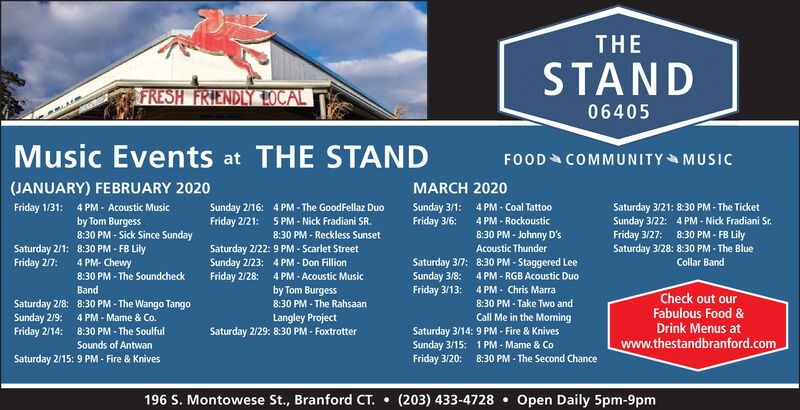 THESTANDFRESH FRIENDLY LOCAL06405Music Events at THE STANDFOOD COMMUNITY MUSIC(JANUARY) FEBRUARY 2020MARCH 20204 PM - Coal Tattoo4 PM - Rockoustic8:30 PM - Johnny D'sSaturday 3/21: 8:30 PM - The TicketSunday 3/22: 4 PM - Nick Fradiani Sr.Friday 3/27:Saturday 3/28: 8:30 PM - The BlueFriday 1/31:4 PM - Acoustic MusicSunday 2/16:Friday 2/21:4 PM - The GoodFellaz DuoSunday 3/1:Friday 3/6:by Tom Burgess8:30 PM - Sick Since Sunday5 PM - Nick Fradiani SR.8:30 PM - FB Lily8:30 PM - Reckless SunsetSaturday 2/22: 9 PM - Scarlet StreetSunday 2/23: 4 PM - Don FillionFriday 2/28: 4 PM - Acoustic MusicSaturday 2/1: 8:30 PM - FB LilyFriday 2/7:Acoustic Thunder4 PM- ChewySaturday 3/7:Sunday 3/8:Friday 3/13:8:30 PM - Staggered LeeCollar Band8:30 PM - The Soundcheck4 PM - RGB Acoustic Duo4 PM - Chris Marra8:30 PM - Take Two andBandby Tom BurgessCheck out ourFabulous Food &Drink Menus atSaturday 2/8:Sunday 2/9:Friday 2/14:8:30 PM - The Wango Tango4 PM - Mame & Co.8:30 PM - The SoulfulSounds of Antwan8:30 PM - The RahsaanCall Me in the MorningLangley ProjectSaturday 2/29: 8:30 PM - FoxtrotterSaturday 3/14: 9 PM - Fire & KnivesSunday 3/15: 1 PM - Mame & CoFriday 3/20:www.thestandbranford.comSaturday 2/15: 9 PM - Fire & Knives8:30 PM - The Second Chance196 S. Montowese St., Branford CT.  (203) 433-4728 Open Daily 5pm-9pm THE STAND FRESH FRIENDLY LOCAL 06405 Music Events at THE STAND FOOD COMMUNITY MUSIC (JANUARY) FEBRUARY 2020 MARCH 2020 4 PM - Coal Tattoo 4 PM - Rockoustic 8:30 PM - Johnny D's Saturday 3/21: 8:30 PM - The Ticket Sunday 3/22: 4 PM - Nick Fradiani Sr. Friday 3/27: Saturday 3/28: 8:30 PM - The Blue Friday 1/31: 4 PM - Acoustic Music Sunday 2/16: Friday 2/21: 4 PM - The GoodFellaz Duo Sunday 3/1: Friday 3/6: by Tom Burgess 8:30 PM - Sick Since Sunday 5 PM - Nick Fradiani SR. 8:30 PM - FB Lily 8:30 PM - Reckless Sunset Saturday 2/22: 9 PM - Scarlet Street Sunday 2/23: 4 PM - Don Fillion Friday 2/28: 4 PM - Acoustic Music Saturday 2/1: 8:30 PM - FB Lily Friday 2/7: Acoustic Thunder 4 PM- Chewy Saturday 3/7: Sunday 3/8: Friday 3/13: 8:30 PM - Staggered Lee Collar Band 8:30 PM - The Soundcheck 4 PM - RGB Acoustic Duo 4 PM - Chris Marra 8:30 PM - Take Two and Band by Tom Burgess Check out our Fabulous Food & Drink Menus at Saturday 2/8: Sunday 2/9: Friday 2/14: 8:30 PM - The Wango Tango 4 PM - Mame & Co. 8:30 PM - The Soulful Sounds of Antwan 8:30 PM - The Rahsaan Call Me in the Morning Langley Project Saturday 2/29: 8:30 PM - Foxtrotter Saturday 3/14: 9 PM - Fire & Knives Sunday 3/15: 1 PM - Mame & Co Friday 3/20: www.thestandbranford.com Saturday 2/15: 9 PM - Fire & Knives 8:30 PM - The Second Chance 196 S. Montowese St., Branford CT.  (203) 433-4728  Open Daily 5pm-9pm