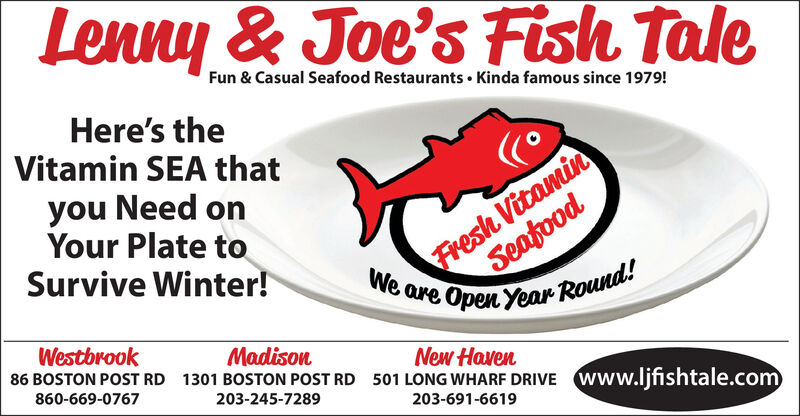 Fun & Casual Seafood Restaurants  Kinda famous since 1979!Here's theVitamin SEA thatFresh VitaminSeafoodWe are Open Year Round!you Need onYour Plate toSurvive Winter!WestbrookMadison1301 BOSTON POST RD86 BOSTON POST RDNew Haven501 LONG WHARF DRIVE860-669-0767203-245-7289Www.ljfishtale.com203-691-6619 Fun & Casual Seafood Restaurants  Kinda famous since 1979! Here's the Vitamin SEA that Fresh Vitamin Seafood We are Open Year Round! you Need on Your Plate to Survive Winter! Westbrook Madison 1301 BOSTON POST RD 86 BOSTON POST RD New Haven 501 LONG WHARF DRIVE 860-669-0767 203-245-7289 Www.ljfishtale.com 203-691-6619