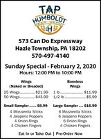 TAPHUMBOLDTSEER DEPOT573 Can Do ExpresswayHazle Township, PA 18202570-497-4140Sunday Special - February 2, 2020Hours: 12:00 PM to 10:00 PMWings(Naked or Breaded)BonelessWings25 Wings.50 Wings.......$21.99$11.99... $5.991 lb... $43.991/2 lb...Small Sampler... $8.99Large Sampler.... $16.996 Mozzarella Sticks6 Jalapeno Poppers6 Onion Rings4 Chicken Fingers4 Mozzarella Sticks4 Jalapeno Poppers4 Onion Rings4 Chicken FingersEat In or Take Out | Pre-Order Now TAP HUMBOLDT SEER DEPOT 573 Can Do Expressway Hazle Township, PA 18202 570-497-4140 Sunday Special - February 2, 2020 Hours: 12:00 PM to 10:00 PM Wings (Naked or Breaded) Boneless Wings 25 Wings. 50 Wings.. .....$21.99 $11.99 ... $5.99 1 lb.. . $43.99 1/2 lb... Small Sampler... $8.99 Large Sampler.... $16.99 6 Mozzarella Sticks 6 Jalapeno Poppers 6 Onion Rings 4 Chicken Fingers 4 Mozzarella Sticks 4 Jalapeno Poppers 4 Onion Rings 4 Chicken Fingers Eat In or Take Out | Pre-Order Now