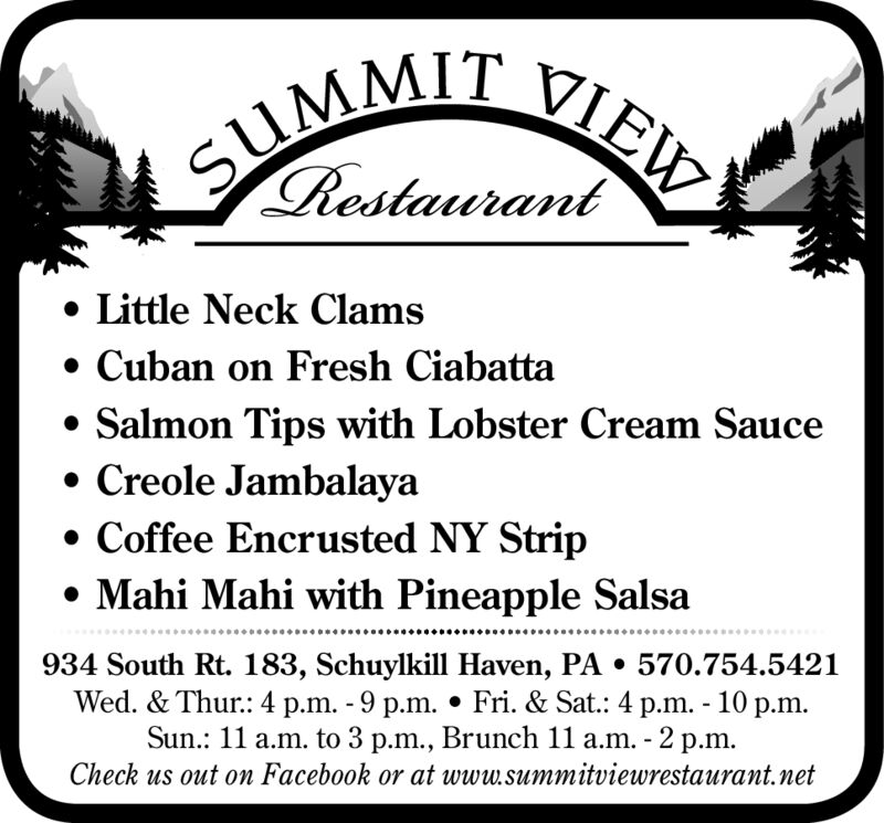 SUMMIT VIEWRestaurant Little Neck Clams Cuban on Fresh Ciabatta Salmon Tips with Lobster Cream Sauce Creole Jambalaya Coffee Encrusted NY Strip Mahi Mahi with Pineapple Salsa934 South Rt. 183, Schuylkill Haven, PA  570.754.5421Wed. & Thur.: 4 p.m. - 9 p.m.  Fri. & Sat.: 4 p.m. - 10 p.m.Sun.: 11 a.m. to 3 p.m., Brunch 11 a.m. - 2 p.m.Check us out on Facebook or at www.summitviewrestaurant.net SUMMIT VIEW Restaurant  Little Neck Clams  Cuban on Fresh Ciabatta  Salmon Tips with Lobster Cream Sauce  Creole Jambalaya  Coffee Encrusted NY Strip  Mahi Mahi with Pineapple Salsa 934 South Rt. 183, Schuylkill Haven, PA  570.754.5421 Wed. & Thur.: 4 p.m. - 9 p.m.  Fri. & Sat.: 4 p.m. - 10 p.m. Sun.: 11 a.m. to 3 p.m., Brunch 11 a.m. - 2 p.m. Check us out on Facebook or at www.summitviewrestaurant.net