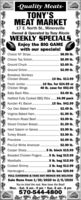 -Quality Meats-TONY'SMEAT MARKET17 E. North St., MinersvilleOwned & Operated by Tony RiccioWEEKLY SPECIALSEnjoy the BIG GAMEwith our specials!Choice NY Strips.$8.99 Ib.Choice Top Sirloin..$5.99 Ib.Ground Chuck.$2.69 Ib.Ground Sirloin..$2.99 Ib.Boneless SkinlessChicken Breast..10 lbs. $13.99Fresh Jumbo.Chicken Wings.10 lbs. for $24.99 or40 Ib. case for $92.00$3.49 Ib.Baby Back Ribs..Hatfield Fully Cooked BBQ Ribs . $4.99 packKunzler #1 Bacon.15 lbs. $42.99.Our Own Baked Ham$2.49 Ib.Virginia Baked Ham$1.99 Ib.$3.99 Ib.Premium Roast Beef.Sliced Chicken Breast..$1.59 Ib.Hard Salami or Genoa$3.99 Ib.Turkey Breast..$3.99 Ib.$2.99 Ib.Provolone$2.99 Ib.Pre-Cut White AmericanCooper Sharp. .Breaded Chicken Fingers.5 Ib. block $15.99.5 lb. bag $15.99Meatballs..5 lb. bag $15.99Cooked Shrimp ..Hamburgers....2 lb. bag $12.99.10 lb. box $29.99FULL CATERING & TAKE OUT MENUS WE DELIVERSale Runs from 1/30/2020 to 2/5/2020You've tried the rest. Now have the Best!Mon. - Sat. 8 am - 9 pm  Sun. 8 am - 8 pm570-544-4800 -Quality Meats- TONY'S MEAT MARKET 17 E. North St., Minersville Owned & Operated by Tony Riccio WEEKLY SPECIALS Enjoy the BIG GAME with our specials! Choice NY Strips. $8.99 Ib. Choice Top Sirloin.. $5.99 Ib. Ground Chuck. $2.69 Ib. Ground Sirloin.. $2.99 Ib. Boneless Skinless Chicken Breast. .10 lbs. $13.99 Fresh Jumbo. Chicken Wings .10 lbs. for $24.99 or 40 Ib. case for $92.00 $3.49 Ib. Baby Back Ribs.. Hatfield Fully Cooked BBQ Ribs . $4.99 pack Kunzler #1 Bacon .15 lbs. $42.99 . Our Own Baked Ham $2.49 Ib. Virginia Baked Ham $1.99 Ib. $3.99 Ib. Premium Roast Beef. Sliced Chicken Breast.. $1.59 Ib. Hard Salami or Genoa $3.99 Ib. Turkey Breast.. $3.99 Ib. $2.99 Ib. Provolone $2.99 Ib. Pre-Cut White American Cooper Sharp. . Breaded Chicken Fingers. 5 Ib. block $15.99 .5 lb. bag $15.99 Meatballs. .5 lb. bag $15.99 Cooked Shrimp .. Hamburgers... .2 lb. bag $12.99 .10 lb. box $29.99 FULL CATERING & TAKE OUT MENUS WE DELIVER Sale Runs from 1/30/2020 to 2/5/2020 You've tried t