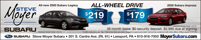 """All-new 2020 Subaru Legacy2020 Subaru ImprezaALL-WHEEL DRIVELease forMögerSTEVELease for$219$179Per month""""Per monthStandard Model Code: LJA-01SUBARU*10.000 miles per year. Tax, Title & Doc fees are extra. Subject to approved credit. Cannot be combined with other offers. Offers expire 01/31/20.Standard Model Code: LCA-01SUBARU Steve Moyer Subaru  201 S. Centre Ave. (Rt. 61)  Leesport, PA  610-916-7000 MoyerSubaru.com All-new 2020 Subaru Legacy 2020 Subaru Impreza ALL-WHEEL DRIVE Lease for Möger STEVE Lease for $219 $179 Per month"""" Per month Standard Model Code: LJA-01 SUBARU *10.000 miles per year. Tax, Title & Doc fees are extra. Subject to approved credit. Cannot be combined with other offers. Offers expire 01/31/20. Standard Model Code: LCA-01 SUBARU Steve Moyer Subaru  201 S. Centre Ave. (Rt. 61)  Leesport, PA  610-916-7000 MoyerSubaru.com"""