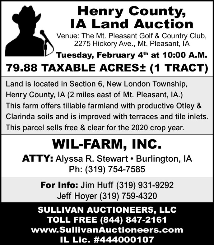 Henry County,IA Land AuctionVenue: The Mt. Pleasant Golf & Country Club,2275 Hickory Ave., Mt. Pleasant, IATuesday, February 4th at 10:00 A.M.79.88 TAXABLE ACRES± (1 TRACT)Land is located in Section 6, New London Township,Henry County, IA (2 miles east of Mt. Pleasant, IA.)This farm offers tillable farmland with productive Otley &Clarinda soils and is improved with terraces and tile inlets.This parcel sells free & clear for the 2020 crop year.WIL-FARM, INC.ATTY: Alyssa R. Stewart  Burlington, IAPh: (319) 754-7585For Info: Jim Huff (319) 931-9292Jeff Hoyer (319) 759-4320SULLIVAN AUCTIONEERS, LLCTOLL FREE (844) 847-2161www.SullivanAuctioneers.comIL Lic. #444000107 Henry County, IA Land Auction Venue: The Mt. Pleasant Golf & Country Club, 2275 Hickory Ave., Mt. Pleasant, IA Tuesday, February 4th at 10:00 A.M. 79.88 TAXABLE ACRES± (1 TRACT) Land is located in Section 6, New London Township, Henry County, IA (2 miles east of Mt. Pleasant, IA.) This farm offers tillable farmland with productive Otley & Clarinda soils and is improved with terraces and tile inlets. This parcel sells free & clear for the 2020 crop year. WIL-FARM, INC. ATTY: Alyssa R. Stewart  Burlington, IA Ph: (319) 754-7585 For Info: Jim Huff (319) 931-9292 Jeff Hoyer (319) 759-4320 SULLIVAN AUCTIONEERS, LLC TOLL FREE (844) 847-2161 www.SullivanAuctioneers.com IL Lic. #444000107