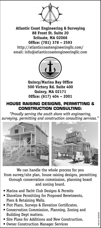 "Atlantic Coast Engineering & Surveying88 Front St. Suite 20Scituate, MA 02066Office: (781) 378 - 2593http://atlanticcoastengineeringllc.com/email: info@atlanticcoastengineeringllc.comQuincy/Marina Bay Office500 Victory Rd. Suite 400Quincy, MA 02171Office: (617) 404 - 2001HOUSE RAISING DESIGNS, PERMITTING &CONSTRUCTION CONSULTING:""Proudly serving the south shore with engineering,surveying, permitting and construction consulting services.""We can handle the whole process for youfrom survey/site plan, house raising designs, permittingthrough conservation commission, planning boardand zoning board.Marina and Yacht Club Designs & PermitsShoreline Permitting for Proposed Revetments,Piers & Retaining Walls. Plot Plans, Surveys & Elevation Certificates. Conservation Commission, Planning, Zoning andBuilding Dept matters. Site Plans for Additions and New Construction. Owner Construction Manager ServicesSECRCRCINDAwN Atlantic Coast Engineering & Surveying 88 Front St. Suite 20 Scituate, MA 02066 Office: (781) 378 - 2593 http://atlanticcoastengineeringllc.com/ email: info@atlanticcoastengineeringllc.com Quincy/Marina Bay Office 500 Victory Rd. Suite 400 Quincy, MA 02171 Office: (617) 404 - 2001 HOUSE RAISING DESIGNS, PERMITTING & CONSTRUCTION CONSULTING: ""Proudly serving the south shore with engineering, surveying, permitting and construction consulting services."" We can handle the whole process for you from survey/site plan, house raising designs, permitting through conservation commission, planning board and zoning board. Marina and Yacht Club Designs & Permits Shoreline Permitting for Proposed Revetments, Piers & Retaining Walls.  Plot Plans, Surveys & Elevation Certificates.  Conservation Commission, Planning, Zoning and Building Dept matters.  Site Plans for Additions and New Construction.  Owner Construction Manager Services SECRCRCINDAwN"