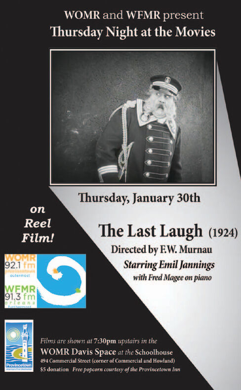 WOMR and WFMR presentThursday Night at the MoviesThursday, January 30thonReelThe Last Laugh (1924)Film!Directed by EW. MurnauStarring Emil Janningswith Fred Magee on pianoWOMR92.1 fmoutermostWEMR91,3 fmrleanauatherFilms are shown at 7:30pm upstairs in theWOMR Davis Space at the Schoolhouse494 Commercial Street (corner of Commercial and Howland)$5 donation Free popcorn courtesy of the Provincetown InnProvincetown WOMR and WFMR present Thursday Night at the Movies Thursday, January 30th on Reel The Last Laugh (1924) Film! Directed by EW. Murnau Starring Emil Jannings with Fred Magee on piano WOMR 92.1 fm outermost WEMR 91,3 fm rleana uather Films are shown at 7:30pm upstairs in the WOMR Davis Space at the Schoolhouse 494 Commercial Street (corner of Commercial and Howland) $5 donation Free popcorn courtesy of the Provincetown Inn Provincetown