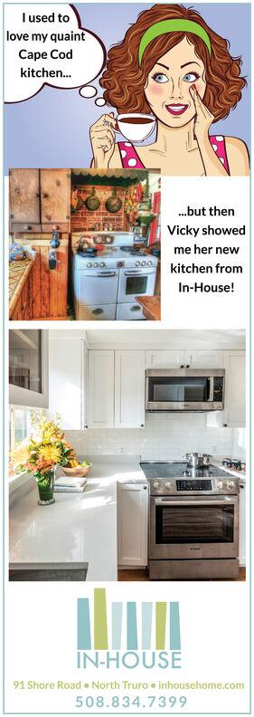 Iused tolove my quaintCape Codkitchen..but thenVicky showedme her newkitchen fromIn-House!IN-HOUSE91 Shore Road e North Truro e inhousehome.com508.834.7399 Iused to love my quaint Cape Cod kitchen. .but then Vicky showed me her new kitchen from In-House! IN-HOUSE 91 Shore Road e North Truro e inhousehome.com 508.834.7399