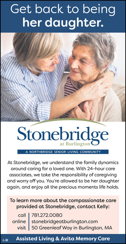 Get back to beingher daughter.Stonebridgeat Burlington'A NORTHBRIDGE SENIOR LIVING COMMUNITYAt Stonebridge, we understand the family dynamicsaround caring for a loved one. With 24-hour careassociates, we take the responsibility of caregivingand worry off you. You're allowed to be her daughteragain, and enjoy all the precious moments life holds.To learn more about the compassionate careprovided at Stonebridge, contact Kelly:call | 781.272.0080online stonebridgeatburlington.comvisit | 50 Greenleaf Way in Burlington, MAAssisted Living & Avita Memory Care Get back to being her daughter. Stonebridge at Burlington' A NORTHBRIDGE SENIOR LIVING COMMUNITY At Stonebridge, we understand the family dynamics around caring for a loved one. With 24-hour care associates, we take the responsibility of caregiving and worry off you. You're allowed to be her daughter again, and enjoy all the precious moments life holds. To learn more about the compassionate care provided at Stonebridge, contact Kelly: call | 781.272.0080 online stonebridgeatburlington.com visit | 50 Greenleaf Way in Burlington, MA Assisted Living & Avita Memory Care