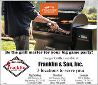 TRAEGERWOOD FIRED GRILLS113IRONWOOD 885Be the grill master for your big game party!Traeger Grills available atSince 1961Franklin & Son, Inc.Tranklin3 locations to serve you:& SON INC.Big Spring408 Runnels St.Lamesa310 S. DallasLamesa, TX 79331(806) 872-8886Stanton807 Lamesa Hwy.Stanton, TX 79782(432) 756-2808Big Spring, TX 79720(432) 267-63373009881 TRAEGER WOOD FIRED GRILLS 113 IRONWOOD 885 Be the grill master for your big game party! Traeger Grills available at Since 1961 Franklin & Son, Inc. Tranklin 3 locations to serve you: & SON INC. Big Spring 408 Runnels St. Lamesa 310 S. Dallas Lamesa, TX 79331 (806) 872-8886 Stanton 807 Lamesa Hwy. Stanton, TX 79782 (432) 756-2808 Big Spring, TX 79720 (432) 267-6337 3009881