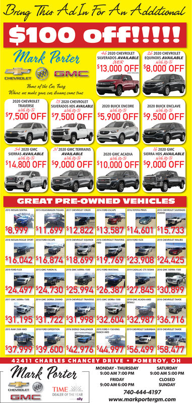 Bring Thes Ad In For An Adddional$100Mark Porteroff!!!!!46 2020 CHEVROLET26 2020 CHEVROLETEQUINOXS AVAILABLESILVERADOS AVAILABLE$13,000 OFF $8.000 OFFCHEVROLETHome of the Cer TanyWhere we make yaut cat dreams came traeIS 2020 CHEVROLETSILVERADOS HDS AVAILABLE2020 CHEVROLETTRAVERSE2020 BUICK ENCORE2020 BUICK ENCLAVE$7.500 OFF $7.500 OFF $5.900 OFF $9.500 OFF16 2020 GMC54 2020 GMC3/ 2020 GMC TERRAINSSIERRAS AVAILABLEAVAILABLE2020 GMC ACADIASIERRA HDS AVAILABLE$14.800 OFF $9,000 OFF $10,000 OFF $9,000 OFFGREAT PRE-OWNED VEHICLES2S NISSAN SINTRA2S VOLSGEN TGAN7 OEVROLET CAOORA PR$8.999 $11.699 $12.822 $13.587 $14.601 $15.73320a NSSAN ROG SPOn enrORD ESCANpes CHEOuT MALBU$16.042 $16.874 $18.699 $19.769 $23.908 $24.425pen CADILLAC CS SEDANSERA 1o0ens FORD FER$24.497 $24.730 $25.994 26.387 27.845 $30.899$31.195 $31.722 $31.998 $32.604 $32.987 $36.71620s RAMoANCH$37.999 $39.600 $42.976 $44.997 $56.499 $58.47742411 CHARLES CHANCEY DRIVE POMEROY, OHMark PorterSATURDAYMONDAY - THURSDAY9:00 AM 7:00 PM9:00 AM 5:00 PMFRIDAY9:00 AM 6:00 PMCLOSEDSUNDAYTIME E.CHEVROLET740-444-4197DEALER OF THE YEARwww.markportergm.com Bring Thes Ad In For An Adddional $100 Mark Porter off!!! !! 46 2020 CHEVROLET 26 2020 CHEVROLET EQUINOXS AVAILABLE SILVERADOS AVAILABLE $13,000 OFF $8.000 OFF CHEVROLET Home of the Cer Tany Where we make yaut cat dreams came trae IS 2020 CHEVROLET SILVERADOS HDS AVAILABLE 2020 CHEVROLET TRAVERSE 2020 BUICK ENCORE 2020 BUICK ENCLAVE $7.500 OFF $7.500 OFF $5.900 OFF $9.500 OFF 16 2020 GMC 54 2020 GMC 3/ 2020 GMC TERRAINS SIERRAS AVAILABLE AVAILABLE 2020 GMC ACADIA  SIERRA HDS AVAILABLE $14.800 OFF $9,000 OFF $10,000 OFF $9,000 OFF GREAT PRE-OWNED VEHICLES 2S NISSAN SINTRA 2S VOLSGEN TGAN 7 OEVROLET CA OORA PR $8.999 $11.699 $12.822 $13.587 $14.601 $15.733 20a NSSAN ROG SPOn enrORD ESCAN pes CHEOuT MALBU $16.042 $16.874 $18.699 $19.769 $23.908 $24.425 pen CADILLAC CS SEDAN SERA 1o0 ens FORD FER $24.497 $24.730 $25.994 26.387 27.845 $30.899 $31.195 $31.722 $31.998 $32.604