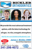 BICKLERORTHODONTICSWe provide the most advanced treatmentoptions, with the latest technology forall ages. In a fun, energetic atmosphere.Visit Us At: www.bicklerorthodontics.comJames J. Bickler, DMDOver 30 Years ExperienceHablamosEspañolVISA d oscVIR1625 East 12th St The Dalles541-298-4072American Association of Orthodontists BICKLER ORTHODONTICS We provide the most advanced treatment options, with the latest technology for all ages. In a fun, energetic atmosphere. Visit Us At: www.bicklerorthodontics.com James J. Bickler, DMD Over 30 Years Experience Hablamos Español VISA d oscVIR 1625 East 12th St The Dalles 541-298-4072 American Association of Orthodontists