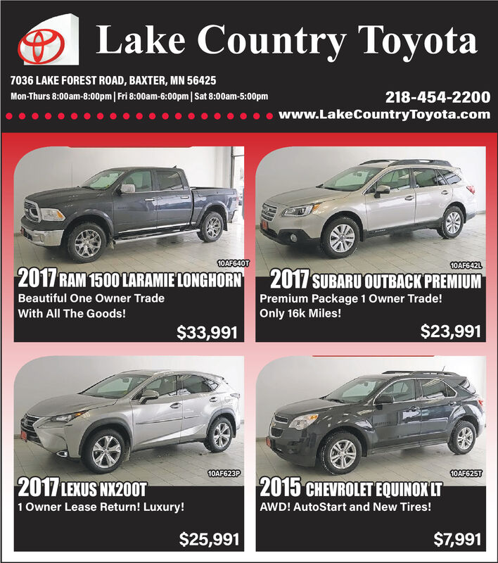 Lake Country Toyota7036 LAKE FOREST ROAD, BAXTER, MN 56425Mon-Thurs 8:00am-8:00pm| Fri 8:00am-6:00pm|Sat 8:00am-5:00pm218-454-2200www.LakeCountryToyota.com10AF640T10AF642L2017 RAM 1500 LARAMIE LONGHORN2017 SUBARU OUTBACK PREMIUMBeautiful One Owner TradePremium Package 1 Owner Trade!Only 16k Miles!With All The Goods!$23,991$33,99110AF623P10AF625T2017 LEXUS NX20OT2015 CHEVROLET EQUINOX LT1 Owner Lease Return! Luxury!AWD! AutoStart and New Tires!$7,991$25,991 Lake Country Toyota 7036 LAKE FOREST ROAD, BAXTER, MN 56425 Mon-Thurs 8:00am-8:00pm| Fri 8:00am-6:00pm|Sat 8:00am-5:00pm 218-454-2200 www.LakeCountryToyota.com 10AF640T 10AF642L 2017 RAM 1500 LARAMIE LONGHORN 2017 SUBARU OUTBACK PREMIUM Beautiful One Owner Trade Premium Package 1 Owner Trade! Only 16k Miles! With All The Goods! $23,991 $33,991 10AF623P 10AF625T 2017 LEXUS NX20OT 2015 CHEVROLET EQUINOX LT 1 Owner Lease Return! Luxury! AWD! AutoStart and New Tires! $7,991 $25,991