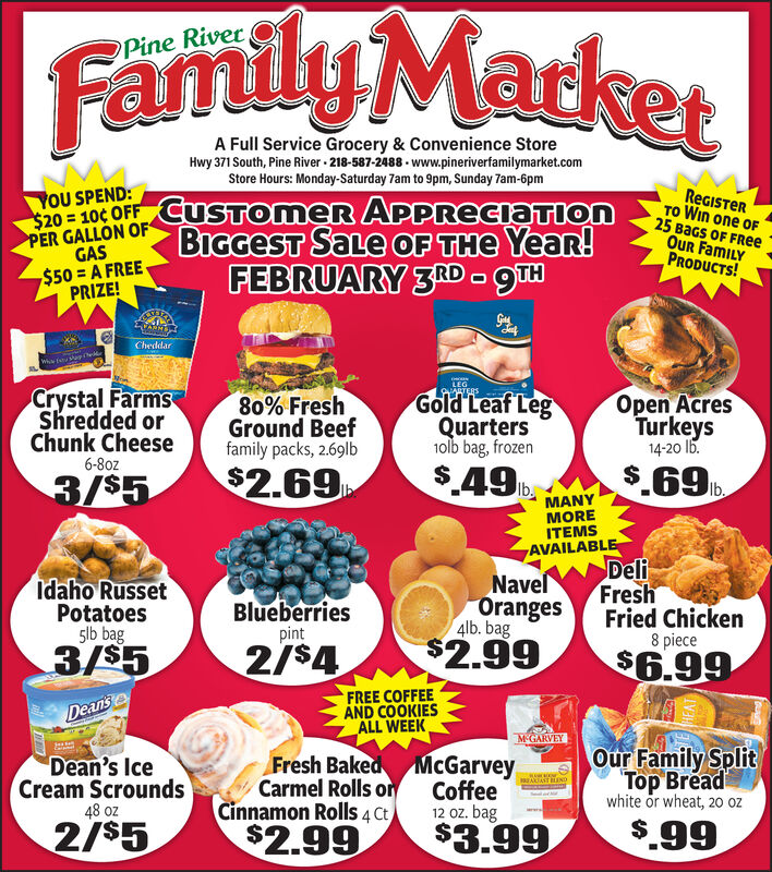 Family MarketStore Hours: Monday-Saturday 7am to 9pm, Sunday 7am-6pmREGISTERYOU SPEND:20 - 10¢ OFF CUSTOMER APPRECIATIONBIGGEST SaLe OF THe Year!FEBRUARY 3RD -gTHTO Win one OF25 BaGs OF FREeOur FamILYPRODUCTS!PER GALLON OFGAS$50 = A FREEPRIZE!CheddarvslupLEGCrystal FarmsShredded orChunk CheeseOARTERSGold Leaf LegQuarters1olb bag, frozen$49 b.Open AcresTurkeys14-20 16.80% FreshGround Beeffamily packs, 2.69lb6-80z$.69b$2.693/$5.MANYMOREITEMSAVAILABLEDeliFreshFried ChickenNavelIdaho RussetPotatoes5lb bagOranges4lb. bagBlueberriespint8 piece$2.992/$43/$5$6.99FREE COFFEEAND COOKIESALL WEEKDeansMGARVEYOur Family SplitTop Breadwhite or wheat, 20 ozFresh Baked McGarveyCarmel Rolls or CoffeeCinnamon Rolls 4 CtDean's IceCream Scrounds48 oz12 oz. bag$3.99$.992/$5$2.99 Family Market Store Hours: Monday-Saturday 7am to 9pm, Sunday 7am-6pm REGISTER YOU SPEND: 20 - 10¢ OFF CUSTOMER APPRECIATION BIGGEST SaLe OF THe Year! FEBRUARY 3RD -gTH TO Win one OF 25 BaGs OF FREe Our FamILY PRODUCTS! PER GALLON OF GAS $50 = A FREE PRIZE! Cheddar vslup LEG Crystal Farms Shredded or Chunk Cheese OARTERS Gold Leaf Leg Quarters 1olb bag, frozen $49 b. Open Acres Turkeys 14-20 16. 80% Fresh Ground Beef family packs, 2.69lb 6-80z $.69b $2.69 3/$5 . MANY MORE ITEMS AVAILABLE Deli Fresh Fried Chicken Navel Idaho Russet Potatoes 5lb bag Oranges 4lb. bag Blueberries pint 8 piece $2.99 2/$4 3/$5 $6.99 FREE COFFEE AND COOKIES ALL WEEK Deans MGARVEY Our Family Split Top Bread white or wheat, 20 oz Fresh Baked McGarvey Carmel Rolls or Coffee Cinnamon Rolls 4 Ct Dean's Ice Cream Scrounds 48 oz 12 oz. bag $3.99 $.99 2/$5 $2.99