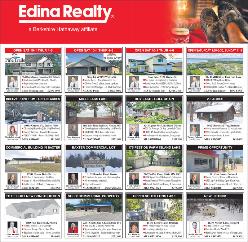 Edina Realty.a Berkshire Hathaway affiliateOPEN SAT 10-1 THUR 4-6OPEN SAT 10-1 THUR 4-6OPEN SAT 10-1 THUR 4-6OPEN SATURDAY 1:30-3:30, SUNDAY 11-1SPRUCEPine Trailswwww.wModelalo in Brainert Commnity at 952 Wohes St.Mach Aaticiputod PINE TRALS - NISSWAStop Ist at 9152 Wolves St.Single Level - Maintenance FreeChoice from 3 plans, many optionsFrom 2bd/2ba/2gar --> 4b3ba/3gar$265k-350KStop Ist at 9152 Wolves St.Nes Hones. Groving Family ta DovsinesFamily bomes, Picturod SES, 4hdbu XL MasterFrom dlbulpar -> Sdupar DesignThe HARBOR at East Gull LakeTOUR 2 Model Lake HomesDock, Pool, Private 204) storageSTOPS1214 Harbor PL-2 Bks B4 Emie'sMIS#5 plans to revienSingle family homes for any sieCarret Modi & Sales Offie Usder ConstructionI MLS #coming soon S240k-390kDavid MerninDavid MerninDavid MerninDavid Mernin218-80-46S211A-300kMLS #3 PlansMIS #3 Homes to ToerSS00-S700A21820-4218-820-218-820-4568MILLE LACS LAKEBREEZY POINT HOME ON 1.02 ACRESROY LAKE - GULL CHAIN2.5 ACRES10893 Ottawa Trl, Breezy PointCharming Home in Quiet NeighborhoodHavily Wooded - Recently Renovated1280f - 2Bed - IBath - 2Stall Gg - ShedMLS #53466194243 Upper Roy Lake Road, Nisswa330 Of Frontage Oe Roy Lake-Gull Chain.JBRISBA, beautiful lake views, fireplace.Bouthouse with track system, 2 car garageMLS #5283964I8S Lake Shoee Boulevard, Wahkon, MNTowering pines and stunning sand beach9612 Ostrowski Way, BrainerdNewly renovated home on 2.5 wooded acres!4 BRI3 BR Milk Lacs Lake homeAlder cabinets Ceramic tilel Updated bathOutdoor living, master suite, saunaNew window inserts & more!Tammy Schultr218-851-14Mars Du danek218-209Brad Wadsten21821-2721Jeremy Miller21-3MLS #5287645MLS #5349817S135,000$375,000S585.000S120,000BAXTER COMMERCIAL LOT175 FEET ON FARM ISLAND LAKECOMMERCIAL BUILDING IN BAXTERPRIME OPPORTUNITYCOLLEGE PINESOFFICE PARK13589 Grouse Drive Baxter8,810 sq ft Commercial BuildingLarge lot with additional land availableIn the Heart of Baster, Easy accessMLS #5324830LIB2 Brandon Road, Haster29497 442nd