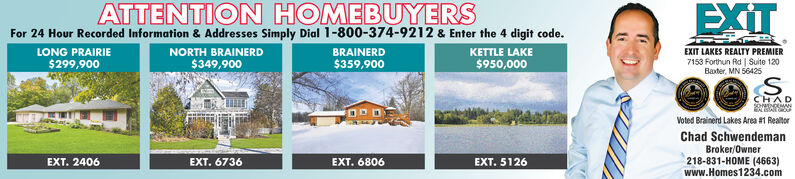 EXITATTENTION HOMEBUYERSFor 24 Hour Recorded Information & Addresses Simply Dial 1-800-374-9212 & Enter the 4 digit code.KETTLE LAKENORTH BRAINERDLONG PRAIRIEBRAINERDEXIT LAKES REALTY PREMIER7153 Forthun Rd | Suite 120Baxter, MN 56425$299,900$349,900$359,900$950,000S.CHADVoted Brainerd Lakes Area #1 RealtorChad SchwendemanBroker/Owner218-831-HOME (4663)www.Homes1234.comEXT. 2406EXT. 6736EXT. 6806EXT. 5126 EXIT ATTENTION HOMEBUYERS For 24 Hour Recorded Information & Addresses Simply Dial 1-800-374-9212 & Enter the 4 digit code. KETTLE LAKE NORTH BRAINERD LONG PRAIRIE BRAINERD EXIT LAKES REALTY PREMIER 7153 Forthun Rd | Suite 120 Baxter, MN 56425 $299,900 $349,900 $359,900 $950,000 S. CHAD Voted Brainerd Lakes Area #1 Realtor Chad Schwendeman Broker/Owner 218-831-HOME (4663) www.Homes1234.com EXT. 2406 EXT. 6736 EXT. 6806 EXT. 5126
