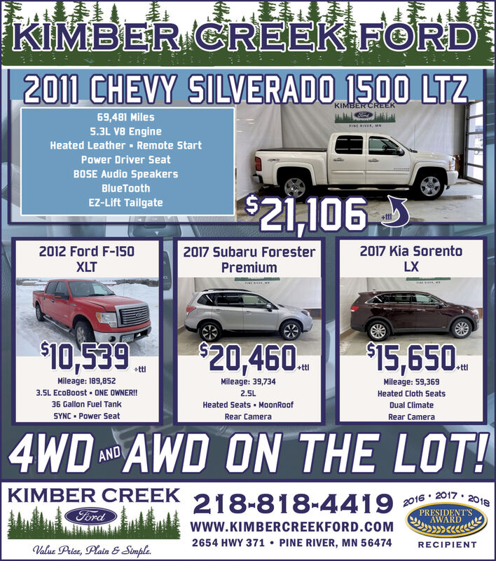 KIMBER CREEK FORD2011 CHEVY SILVERADO 1500 LTZ.KIMBER CREEK69,481 Miles5.3L V8 EnginePINE RIVER, MNHeated Leather - Remote StartPower Driver SeatBOSE Audio SpeakersBlueTooth$21,106.5EZ-Lift Tailgate2012 Ford F-150XLT2017 Kia Sorento2017 Subaru ForesterPremiumLX$10,539$15,650.$20,460.+ttl+ttiMileage: 39,734Mileage: 189,852Mileage: 59,3693.5L EcoBoost - ONE OWNER!2.5LHeated Cloth Seats36 Gallon Fuel TankHeated Seats · MoonRoofDual ClimateSYNC - Power SeatRear CameraRear Camera4WD AWD ON THE LOT!ANDKIMBER CREEK2016 · 2017 · 2018PRESIDENT'S218-818-4419FordAWARDwww.KIMBERCREEKFORD.COM2654 HWY 371  PINE RIVER, MN 56474RECIPIENTValue Price, Plain & Simple. KIMBER CREEK FORD 2011 CHEVY SILVERADO 1500 LTZ. KIMBER CREEK 69,481 Miles 5.3L V8 Engine PINE RIVER, MN Heated Leather - Remote Start Power Driver Seat BOSE Audio Speakers BlueTooth $21,106.5 EZ-Lift Tailgate 2012 Ford F-150 XLT 2017 Kia Sorento 2017 Subaru Forester Premium LX $10,539 $15,650. $20,460. +ttl +tti Mileage: 39,734 Mileage: 189,852 Mileage: 59,369 3.5L EcoBoost - ONE OWNER! 2.5L Heated Cloth Seats 36 Gallon Fuel Tank Heated Seats · MoonRoof Dual Climate SYNC - Power Seat Rear Camera Rear Camera 4WD AWD ON THE LOT! AND KIMBER CREEK 2016 · 2017 · 2018 PRESIDENT'S 218-818-4419 Ford AWARD www.KIMBERCREEKFORD.COM 2654 HWY 371  PINE RIVER, MN 56474 RECIPIENT Value Price, Plain & Simple.