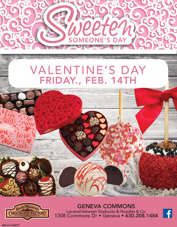 eetenSOMEONE'S DAYVALENTINE'S DAYFRIDAY., FEB. 14THCoebeCRELD:mineou loveMe*is inairGENEVA COMMONSLocated between Starbucks & Noodles & Co.1308 Commons Dr  Geneva  630.208.1484Rocky MountainCHOCOLATE FACTORYTSM-CL1740277 eeten SOMEONE'S DAY VALENTINE'S DAY FRIDAY., FEB. 14TH Coe be CRELD:mine ou love Me *is in air GENEVA COMMONS Located between Starbucks & Noodles & Co. 1308 Commons Dr  Geneva  630.208.1484 Rocky Mountain CHOCOLATE FACTORY T SM-CL1740277