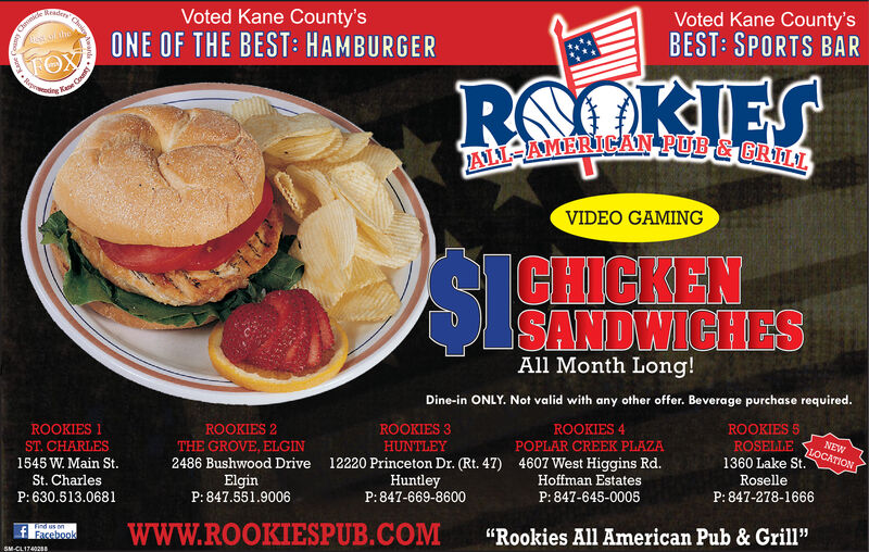 """ReadyVoted Kane County'sVoted Kane County'sBEST: SPORTS BARChnceONE OF THE BEST: HAMBURGEROKIRapeeROJALL=AMERICAN PUB & GRILLVIDEO GAMINGSISIGHENSANDWICHESAll Month Long!Dine-in ONLY. Not valid with any other offer. Beverage purchase required.ROOKIES 2THE GROVE, ELGINROOKIES 3ROOKIES 4ROOKIES 1ROOKIES 5ROSELLE1360 Lake St.POPLAR CREEK PLAZAST. CHARLES1545 W. Main St.St. CharlesHUNTLEYNEWLOCATION2486 Bushwood Drive12220 Princeton Dr. (Rt. 47) 4607 West Higgins Rd.Hoffman EstatesP: 847-645-0005ElginP: 847.551.9006HuntleyP:847-669-8600RoselleP: 630.513.0681P: 847-278-1666wwW.ROOKIESPUB.COMSn puf Facebookd""""Rookies All American Pub & Grill""""SM-CL1740288wards.Choi Ready Voted Kane County's Voted Kane County's BEST: SPORTS BAR Chnce ONE OF THE BEST: HAMBURGER OKI Rapee RO JALL=AMERICAN PUB & GRILL VIDEO GAMING SISIGHEN SANDWICHES All Month Long! Dine-in ONLY. Not valid with any other offer. Beverage purchase required. ROOKIES 2 THE GROVE, ELGIN ROOKIES 3 ROOKIES 4 ROOKIES 1 ROOKIES 5 ROSELLE 1360 Lake St. POPLAR CREEK PLAZA ST. CHARLES 1545 W. Main St. St. Charles HUNTLEY NEW LOCATION 2486 Bushwood Drive 12220 Princeton Dr. (Rt. 47) 4607 West Higgins Rd. Hoffman Estates P: 847-645-0005 Elgin P: 847.551.9006 Huntley P:847-669-8600 Roselle P: 630.513.0681 P: 847-278-1666 wwW.ROOKIESPUB.COM Sn pu f Facebookd """"Rookies All American Pub & Grill"""" SM-CL1740288 wards. Choi"""
