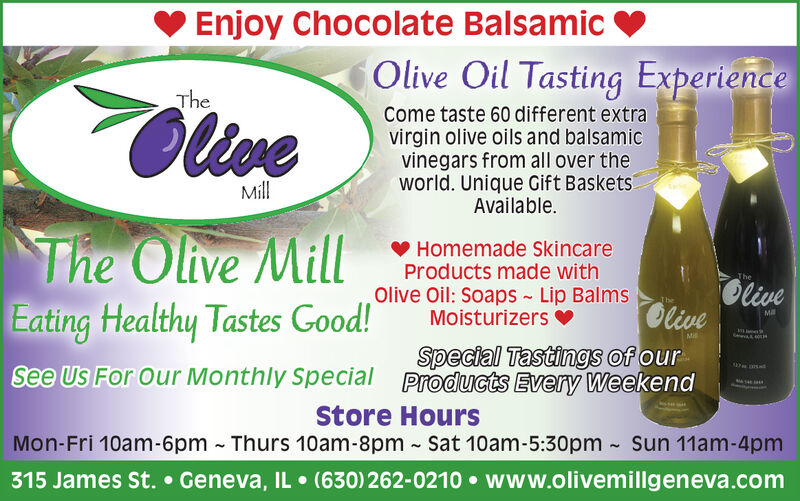 Enjoy Chocolate BalsamicOlive Oil Tasting ExperienceTheOlienCome taste 60 different extravirgin olive oils and balsamicvinegars from all over theworld. Unique Gift BasketsAvailable.MllThe Olive MillEating Healthy Tastes Good!Homemade SkincareProducts made withOlive Oil: Soaps - Lip BalmsMoisturizers vTheOliveOliveTheMllSpecial Tastings of ourProducts Every WeekendSee Us For Our Monthly SpecialStore HoursMon-Fri 10am-6pm - Thurs 10am-8pm - Sat 10am-5:30pm - Sun 11am-4pm315 James St.  Geneva, IL  (630) 262-0210  www.olivemillgeneva.com Enjoy Chocolate Balsamic Olive Oil Tasting Experience The Olien Come taste 60 different extra virgin olive oils and balsamic vinegars from all over the world. Unique Gift Baskets Available. Mll The Olive Mill Eating Healthy Tastes Good! Homemade Skincare Products made with Olive Oil: Soaps - Lip Balms Moisturizers v The Olive Olive The Mll Special Tastings of our Products Every Weekend See Us For Our Monthly Special Store Hours Mon-Fri 10am-6pm - Thurs 10am-8pm - Sat 10am-5:30pm - Sun 11am-4pm 315 James St.  Geneva, IL  (630) 262-0210  www.olivemillgeneva.com