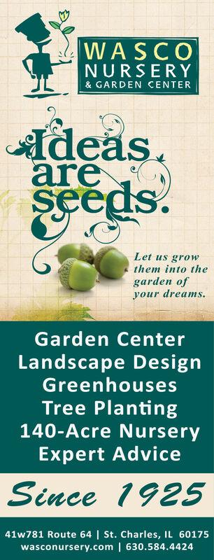 WASCONURSERY& GARDEN CENTERdeasareseeds.Let us growthem into thegarden ofyour dreamsGarden CenterLandscape DesignGreenhousesTree Planting140-Acre NurseryExpert AdviceSince 192541w781 Route 64 | St. Charles, IL 60175wasconursery.com | 630.584.4424 WASCO NURSERY & GARDEN CENTER deas are seeds. Let us grow them into the garden of your dreams Garden Center Landscape Design Greenhouses Tree Planting 140-Acre Nursery Expert Advice Since 1925 41w781 Route 64 | St. Charles, IL 60175 wasconursery.com | 630.584.4424