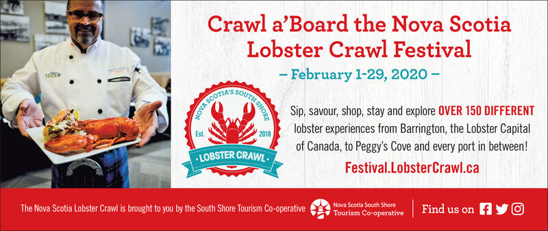 Crawl a'Board the Nova ScotiaLobster Crawl Festival- February 1-29, 2020 -SOUTHSSCOTIA'SSip, savour, shop, stay and explore OVER 150 DIFFERENTlobster experiences from Barrington, the Lobster CapitalEst.2018of Canada, to Peggy's Cove and every port in between!LOBSTER CRAWL.Festival.LobsterCrawl.caNova Scotia South ShoreFind us on fO.The Nova Scotia Lobster Crawl is brought to you by the South Shore Tourism Co-operativeTourism Co-operative1SHORE Crawl a'Board the Nova Scotia Lobster Crawl Festival - February 1-29, 2020 - SOUTHS SCOTIA'S Sip, savour, shop, stay and explore OVER 150 DIFFERENT lobster experiences from Barrington, the Lobster Capital Est. 2018 of Canada, to Peggy's Cove and every port in between! LOBSTER CRAWL. Festival.LobsterCrawl.ca Nova Scotia South Shore Find us on f O. The Nova Scotia Lobster Crawl is brought to you by the South Shore Tourism Co-operative Tourism Co-operative 1SHORE