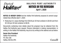 PortofHALIFAX PORT AUTHORITYHalifaNOTICE OF FEE REVISIONApril 1, 2020NOTICE IS HEREBY GIVEN that the Halifax Port Authority proposes to amend cargo-related fees effective April 1, 2020:Reducing U.S. cargo wharfage from $9.00 per 20-foot container to $4.80 and from$12.00 per 40-foot container to $8.95.Documents containing more details about the proposal may be obtained from theHalifax Port Authority upon request. Persons interested in making representation, inwriting, to the Halifax Port Authority, may do so by writing to the address set out below:Senior Vice PresidentHalifax Port Authority.  336Halifax, NS B3J 2P6Canadä Portof HALIFAX PORT AUTHORITY Halifa NOTICE OF FEE REVISION April 1, 2020 NOTICE IS HEREBY GIVEN that the Halifax Port Authority proposes to amend cargo- related fees effective April 1, 2020: Reducing U.S. cargo wharfage from $9.00 per 20-foot container to $4.80 and from $12.00 per 40-foot container to $8.95. Documents containing more details about the proposal may be obtained from the Halifax Port Authority upon request. Persons interested in making representation, in writing, to the Halifax Port Authority, may do so by writing to the address set out below: Senior Vice President Halifax Port Authority .  336 Halifax, NS B3J 2P6 Canadä