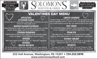 "PRE-ORDER FROMOUR VALENTINE'SDAY MENUAND GET A $10,$15, OR'$20)GIFT CARDSOLOMONSCLimited version of ourRegular in house dinnermenu AVAILABLE on2/14'& 2/15SEAFOOD & GRILLEVALENTINES DAY MENUAPPETIZERS:LITTLENECK CLAMSLOBSTER NEWBERGChunks of South African lobster tail, lobster claw & knuckle meat, &Steamed clams in a green curry coconut sauce w/fresh lime & cilantro Chilean langostinos tossed in a sherry cream sauce & fresh herbs servedover roasted mashed potatoes plus one additional side of your choice.served w/ toasted garlic breadFILET OSCARSMOKED SALMON FLATBREADGrilled flatbread w/ a sour cream, dill & green onion spread, hot honeysmoked salmon, capers, pickled red onions, arugula & lemon8oz Grilled Filet Mignon topped w/ blue crab meat & butter sauceserved w/ asparagus plus one additional side of your choicePRIME RIBZUCCHINI PARMESANHand-breaded & fried zucchini, layered w/ fresh mozzarella cheese,roasted red peppers, basil & Solomon's marinara sauce18oz King Cut or 12oz Queen Cut rosemary & herb crustedserved w/ garlic mash potatoes & one additional side of your choiceOYSTERSCOCONUT SHRIMPCoconut Crusted Extra-Large Jumbo Shrimp served w/ an orange basildipping sauce plus w/ two sides of your choiceWest Coast Oysters on the Half Shell  w/ ""hog-wash"" mignonetteENTREES:CHILEAN SEA BASS8oz Sea Bass poached in house-made crab butter served w/ panko dusted &fried asparagus & roasted baby potatoes plus one additional side of your choiceDESSERTSChocolate Or Vanilla Crème Brlée, Chocolate Strawberry TrifleCreamy Colossal NY Style Cheesecake, Swiss Chocolate Cake, Pecan Ball222 Hall Avenue, Washington, PA 15301  724.222.0898www.solomonseafood.com PRE-ORDER FROM OUR VALENTINE'S DAY MENU AND GET A $10, $15, OR'$20) GIFT CARD SOLOMONS CLimited version of our Regular in house dinner menu AVAILABLE on 2/14'& 2/15 SEAFOOD & GRILLE VALENTINES DAY MENU APPETIZERS: LITTLENECK CLAMS LOBSTER NEWBERG Chunks of South African lobster tail, lobster claw & knuckle meat, & Steamed clams in a green curry coconut sauce w/fresh lime & cilantro Chilean langostinos tossed in a sherry cream sauce & fresh herbs served over roasted mashed potatoes plus one additional side of your choice. served w/ toasted garlic bread FILET OSCAR SMOKED SALMON FLATBREAD Grilled flatbread w/ a sour cream, dill & green onion spread, hot honey smoked salmon, capers, pickled red onions, arugula & lemon 8oz Grilled Filet Mignon topped w/ blue crab meat & butter sauce served w/ asparagus plus one additional side of your choice PRIME RIB ZUCCHINI PARMESAN Hand-breaded & fried zucchini, layered w/ fresh mozzarella cheese, roasted red peppers, basil & Solomon's marinara sauce 18oz King Cut or 12oz Queen Cut rosemary & herb crusted served w/ garlic mash potatoes & one additional side of your choice OYSTERS COCONUT SHRIMP Coconut Crusted Extra-Large Jumbo Shrimp served w/ an orange basil dipping sauce plus w/ two sides of your choice West Coast Oysters on the Half Shell  w/ ""hog-wash"" mignonette ENTREES: CHILEAN SEA BASS 8oz Sea Bass poached in house-made crab butter served w/ panko dusted & fried asparagus & roasted baby potatoes plus one additional side of your choice DESSERTS Chocolate Or Vanilla Crème Brlée, Chocolate Strawberry Trifle Creamy Colossal NY Style Cheesecake, Swiss Chocolate Cake, Pecan Ball 222 Hall Avenue, Washington, PA 15301  724.222.0898 www.solomonseafood.com"