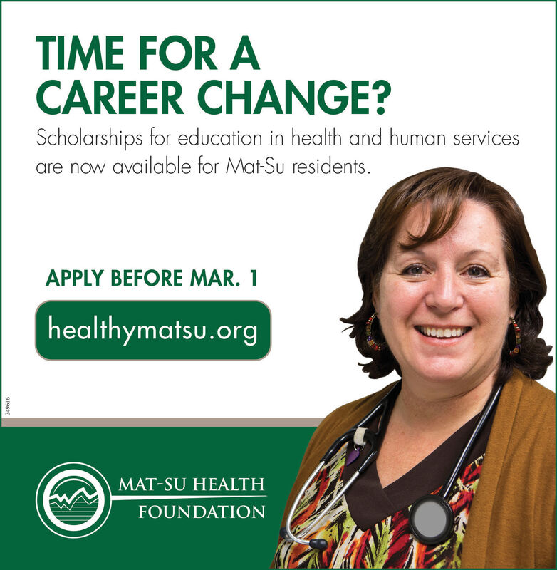 TIME FOR ACAREER CHANGE?Scholarships for education in health and human servicesare now available for Mat-Su residents.APPLY BEFORE MAR. 1healthymatsu.orgMAT-SU HEALTHFOUNDATION249616 TIME FOR A CAREER CHANGE? Scholarships for education in health and human services are now available for Mat-Su residents. APPLY BEFORE MAR. 1 healthymatsu.org MAT-SU HEALTH FOUNDATION 249616