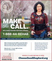 SINCE 1908G0the CALL.WE'LL MAKE YOUR BEST RECOVERY POSSIBLE1-888-44-REHABSTROKEBRAIN & SPINAL CORD INJURYALS, MS & PARKINSON'SPAIN & INJURYHIP & KNEEWhen someone you love suffers a traumatic injury...We work with your doctors andinsurance providers to help youunderstand your options, andour advanced technology andcentury of expertise make thebest outcomes possible.When you battle daily with a debilitating disease...When you know you have a long recovery ahead...Make the call -it's your right to choosethe best rehab provider.WORLD-CLASS REHAB IS HERE.GOODLSHEPHERDChooseGoodShepherd.orgREHABILITATIONLLEYCLASS REHAB in the LEHIGH u SINCE 1908G0  the CALL. WE'LL MAKE YOUR BEST RECOVERY POSSIBLE 1-888-44-REHAB STROKE BRAIN & SPINAL CORD INJURY ALS, MS & PARKINSON'S PAIN & INJURY HIP & KNEE When someone you love suffers a traumatic injury... We work with your doctors and insurance providers to help you understand your options, and our advanced technology and century of expertise make the best outcomes possible. When you battle daily with a debilitating disease... When you know you have a long recovery ahead... Make the call -it's your right to choose the best rehab provider. WORLD-CLASS REHAB IS HERE. GOODL SHEPHERD ChooseGoodShepherd.org REHABILITATION LLEY CLASS REHAB in the LEHIGH u
