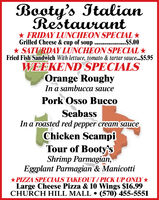Booty's ItalianRestaurant* FRIDAY LUNCHEON SPECIAL Grilled Cheese & cup of soup . .$5.00* SATURDAY LUNCHEON SPECIAL *Fried Fish Sandwich With lettuce, tomato & tartar sauce...$5.95WEEKEND SPECIALSOrange RoughyIn a sambucca saucePork Osso BuccoSeabassIn a roasted red pepper cream sauceChicken ScampiTour of Booty'sShrimp Parmagian,Eggplant Parmagian & Manicotti*PIZZA SPECIALS TAKEOUT/PICK UP ONLY*Large Cheese Pizza & 10 Wings $16.99CHURCH HILL MALL  (570) 455-5551 Booty's Italian Restaurant * FRIDAY LUNCHEON SPECIAL  Grilled Cheese & cup of soup . .$5.00 * SATURDAY LUNCHEON SPECIAL * Fried Fish Sandwich With lettuce, tomato & tartar sauce...$5.95 WEEKEND SPECIALS Orange Roughy In a sambucca sauce Pork Osso Bucco Seabass In a roasted red pepper cream sauce Chicken Scampi Tour of Booty's Shrimp Parmagian, Eggplant Parmagian & Manicotti *PIZZA SPECIALS TAKEOUT/PICK UP ONLY* Large Cheese Pizza & 10 Wings $16.99 CHURCH HILL MALL  (570) 455-5551